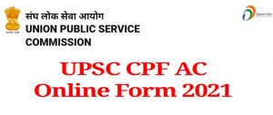 UPSC CPF AC Online Form 2021